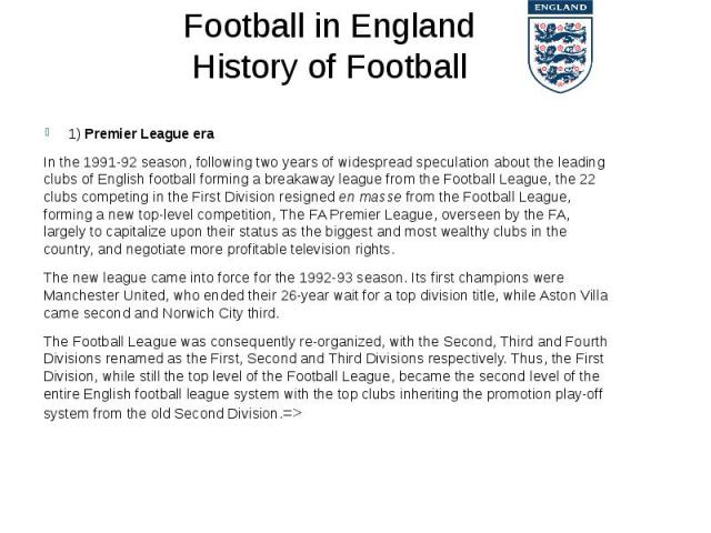Football in England History of Football 1) Premier League era In the1991-92 season, following two years of widespread speculation about the leading clubs of English football forming a breakaway league from the Football League, the 22 clubs com…