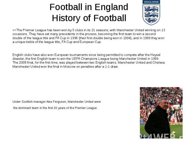 Football in England History of Football =>The Premier League has been won by 5 clubs in its 21 seasons, withManchester Unitedwinning on 13 occasions. They have set many precedents in the process, becoming the first team to win a secon…
