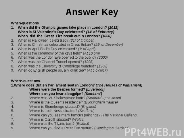 When-questions When-questions When did the Olympic games take place in London? (2012) When is StValentine's Day celebrated? (14th of February) When did the Great Fire break out in London? (1666) When is Halloween celebrated? (31st of October) …