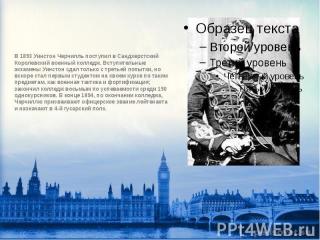 В 1893 Уинстон Черчилль поступил в Сандхерстский Королевский военный колледж. Вступительные экзамены Уинстон сдал только с третьей попытки, но вскоре стал первым студентом на своем курсе по таким предметам, как военная тактика и фортификация; законч…