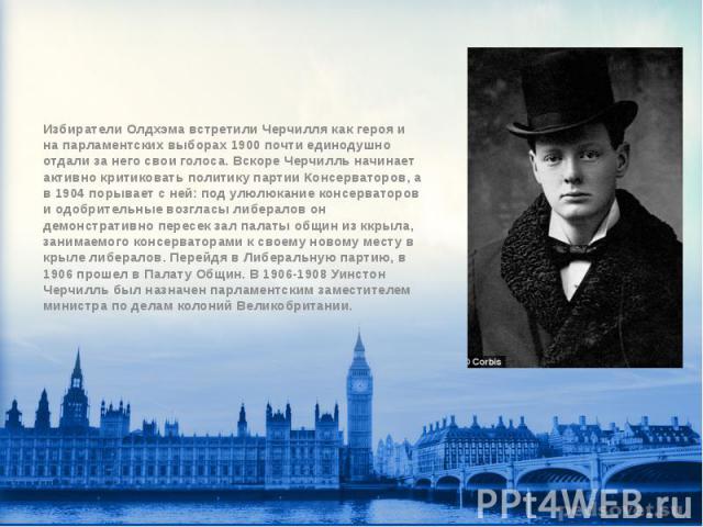 Избиратели Олдхэма встретили Черчилля как героя и на парламентских выборах 1900 почти единодушно отдали за него свои голоса. Вскоре Черчилль начинает активно критиковать политику партии Консерваторов, а в 1904 порывает с ней: под улюлюкание консерва…