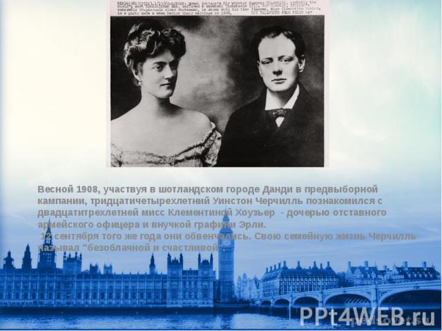 Весной 1908, участвуя в шотландском городе Данди в предвыборной кампании, тридцатичетырехлетний Уинстон Черчилль познакомился с двадцатитрехлетней мисс Клементиной Хоузьер - дочерью отставного армейского офицера и внучкой графини Эрли. 12 сентября т…