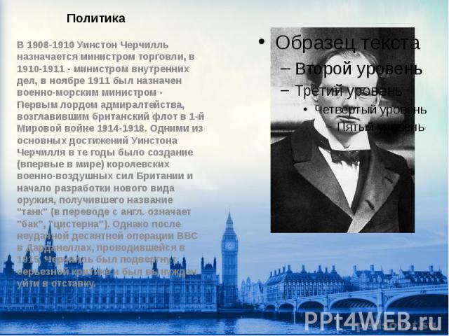 Политика В 1908-1910 Уинстон Черчилль назначается министром торговли, в 1910-1911 - министром внутренних дел, в ноябре 1911 был назначен военно-морским министром - Первым лордом адмиралтейства, возглавившим британский флот в 1-й Мировой войне 1914-1…