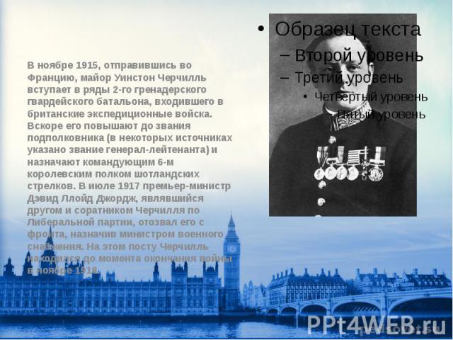 В ноябре 1915, отправившись во Францию, майор Уинстон Черчилль вступает в ряды 2-го гренадерского гвардейского батальона, входившего в британские экспедиционные войска. Вскоре его повышают до звания подполковника (в некоторых источниках указано зван…
