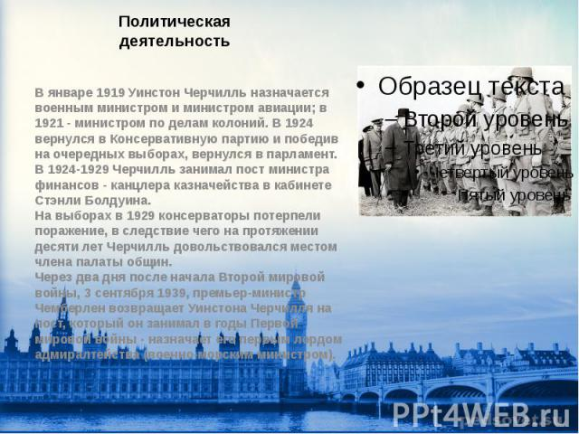 Политическая деятельность В январе 1919 Уинстон Черчилль назначается военным министром и министром авиации; в 1921 - министром по делам колоний. В 1924 вернулся в Консервативную партию и победив на очередных выборах, вернулся в парламент. В 1924-192…