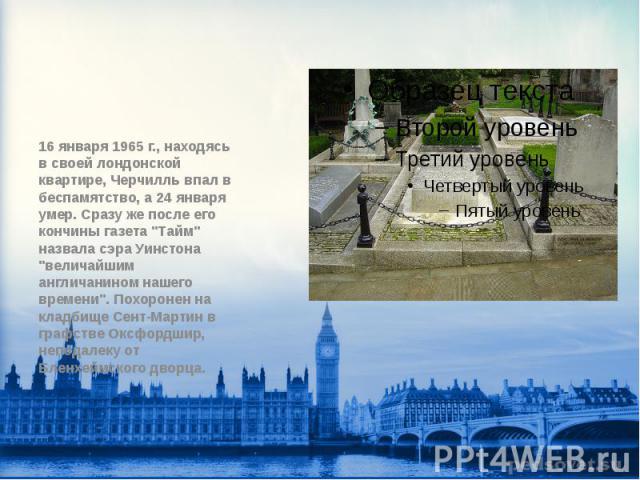 """16 января 1965 г., находясь в своей лондонской квартире, Черчилль впал в беспамятство, а 24 января умер. Сразу же после его кончины газета """"Тайм"""" назвала сэра Уинстона """"величайшим англичанином нашего времени"""". Похоронен на кладби…"""