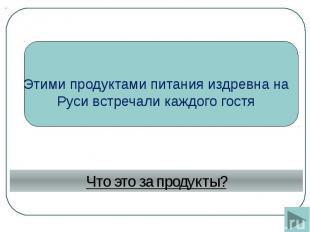 Этими продуктами питания издревна на Руси встречали каждого гостя