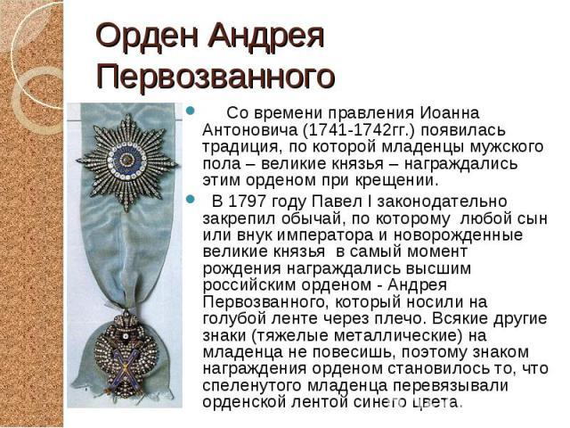 Со времени правления Иоанна Антоновича (1741-1742гг.) появилась традиция, по которой младенцы мужского пола – великие князья – награждались этим орденом при крещении. Со времени правления Иоанна Антоновича (1741-1742гг.) появилась традиция, по котор…