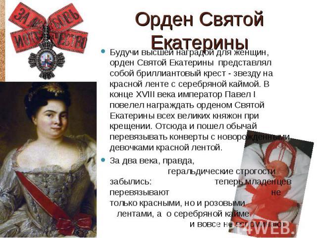 Будучи высшей наградой для женщин, орден Святой Екатерины представлял собой бриллиантовый крест - звезду на красной ленте с серебряной каймой. В конце XVIII века император Павел I повелел награждать орденом Святой Екатерины всех великих княжон при к…
