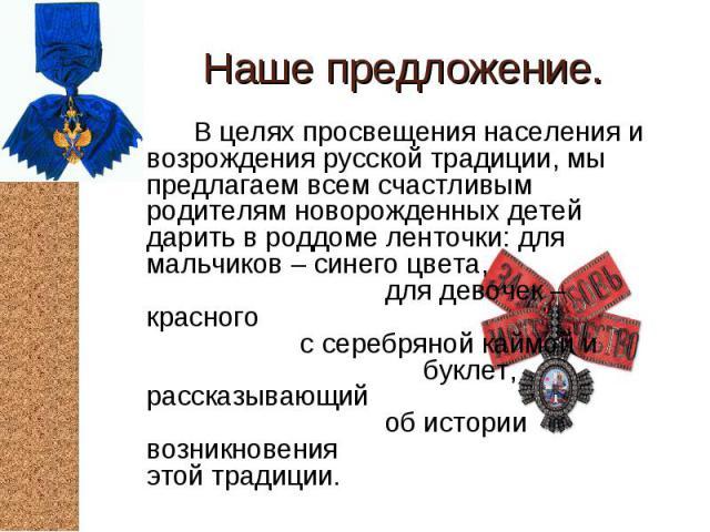 В целях просвещения населения и возрождения русской традиции, мы предлагаем всем счастливым родителям новорожденных детей дарить в роддоме ленточки: для мальчиков – синего цвета, для девочек – красного с серебряной каймой и буклет, рассказывающий об…