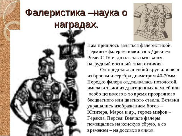 Нам пришлось заняться фалеристикой. Термин «фалера» появился в Древнем Риме. С IV в. до н.э. так назывался нагрудный военный знак отличия. Он представлял собой круг или овал из бронзы и серебра диаметром 40-70мм. Нередко фалера отделывалась позолото…