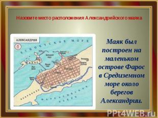 Назовите место расположения Александрийского маяка Маяк был построен на маленько