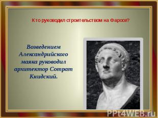 Кто руководил строительством на Фаросе? Возведением Александрийского маяка руков
