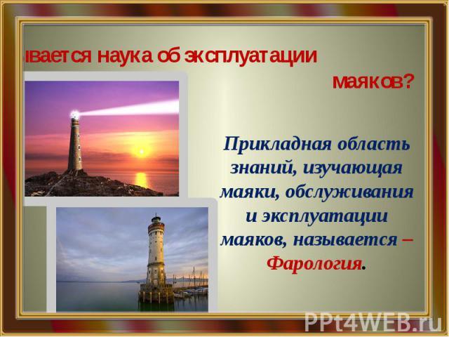 Как называется наука об эксплуатации маяков? Прикладная область знаний, изучающая маяки, обслуживания и эксплуатации маяков, называется – Фарология.