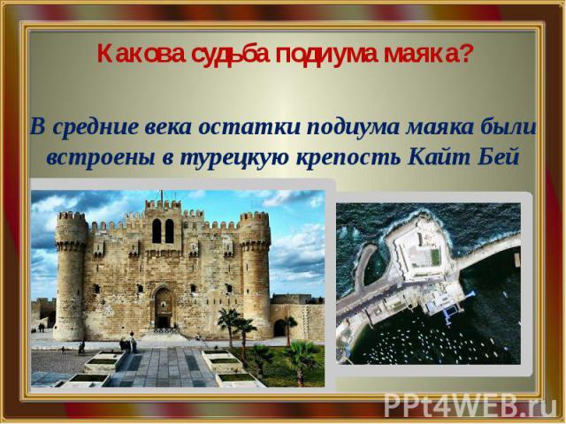 Какова судьба подиума маяка? В средние века остатки подиума маяка были встроены в турецкую крепость Кайт Бей