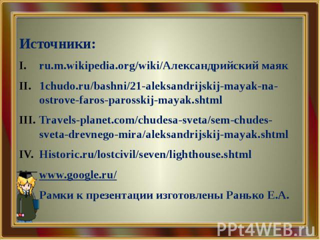 Источники: ru.m.wikipedia.org/wiki/Александрийский маяк 1chudo.ru/bashni/21-aleksandrijskij-mayak-na-ostrove-faros-parosskij-mayak.shtml Travels-planet.com/chudesa-sveta/sem-chudes-sveta-drevnego-mira/aleksandrijskij-mayak.shtml Historic.ru/lostcivi…