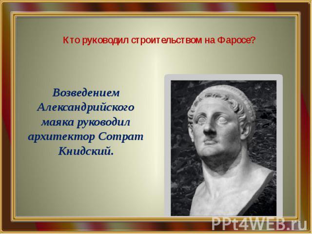 Кто руководил строительством на Фаросе? Возведением Александрийского маяка руководил архитектор Сотрат Книдский.