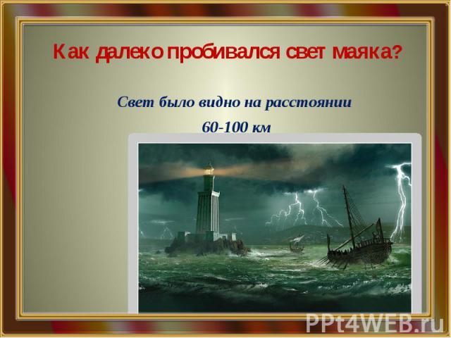Как далеко пробивался свет маяка? Свет было видно на расстоянии 60-100 км