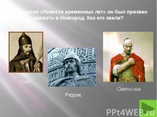 1. Согласно «Повести временных лет» он был призван княжить в Новгород. Как его з