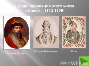 6. Годы правления этого князя в Киеве – 1113-1125: