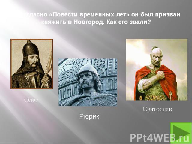 1. Согласно «Повести временных лет» он был призван княжить в Новгород. Как его звали?