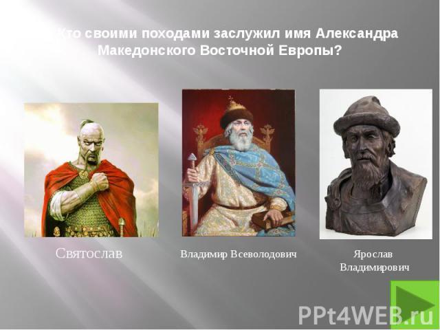 2. Кто своими походами заслужил имя Александра Македонского Восточной Европы?