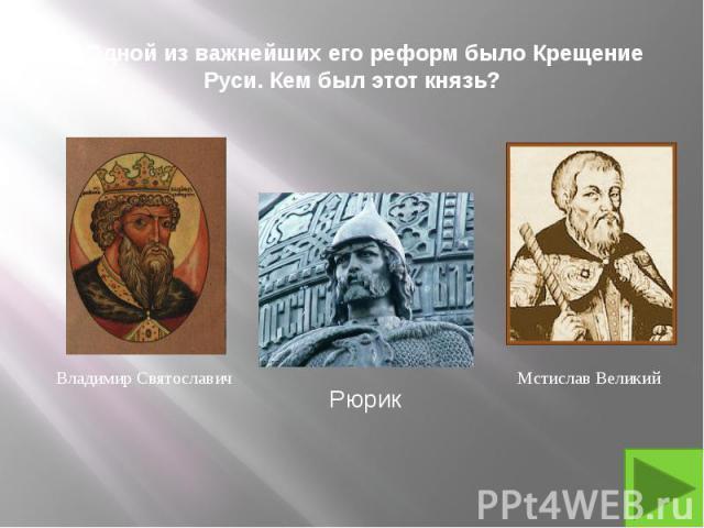 4. Одной из важнейших его реформ было Крещение Руси. Кем был этот князь?
