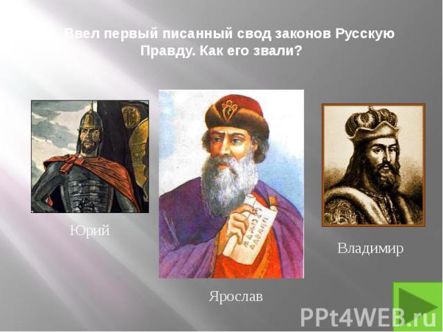 5. Ввел первый писанный свод законов Русскую Правду. Как его звали?