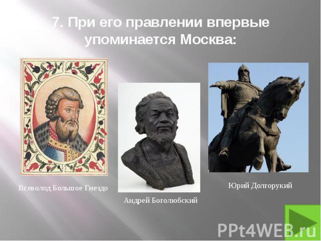 7. При его правлении впервые упоминается Москва: