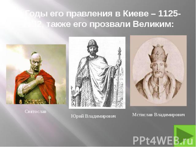 9. Годы его правления в Киеве – 1125-1132, также его прозвали Великим: