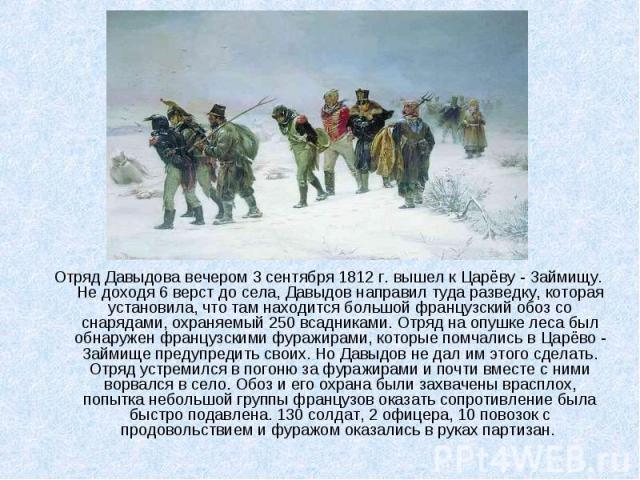 Отряд Давыдова вечером 3 сентября 1812 г. вышел к Царёву - Займищу. Не доходя 6 верст до села, Давыдов направил туда разведку, которая установила, что там находится большой французский обоз со снарядами, охраняемый 250 всадниками. Отряд на опушке ле…