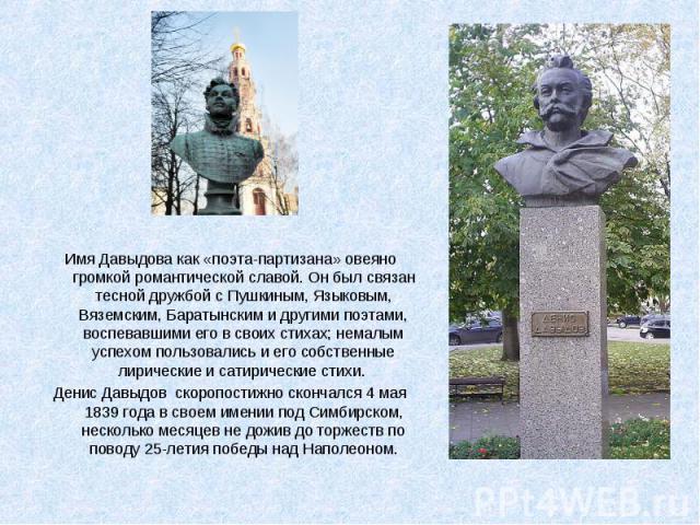 Имя Давыдова как «поэта-партизана» овеяно громкой романтической славой. Он был связан тесной дружбой с Пушкиным, Языковым, Вяземским, Баратынским и другими поэтами, воспевавшими его в своих стихах; немалым успехом пользовались и его собственные лири…