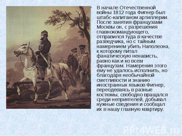 В начале Отечественной войны 1812 года Фигнер был штабс-капитаном артиллерии. После занятия французами Москвы он, с разрешения главнокомандующего, отправился туда в качестве разведчика, но с тайным намерением убить Наполеона, к которому питал фанати…