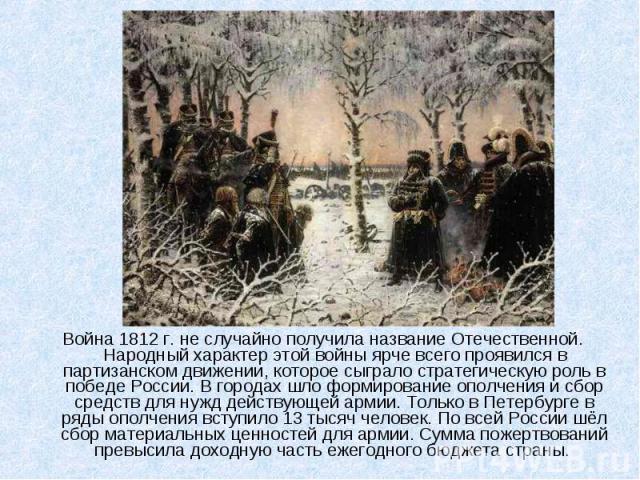 Война 1812 г. не случайно получила название Отечественной. Народный характер этой войны ярче всего проявился в партизанском движении, которое сыграло стратегическую роль в победе России. В городах шло формирование ополчения и сбор средств для нужд д…