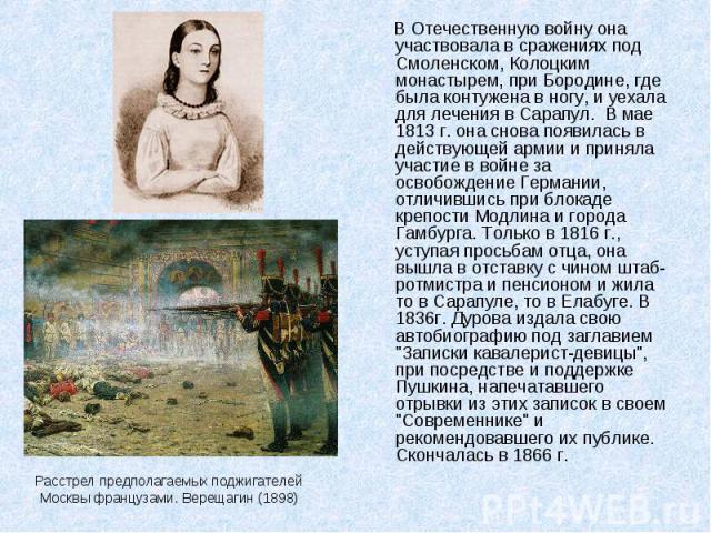 Расстрел предполагаемых поджигателей Москвы французами. Верещагин (1898) В Отечественную войну она участвовала в сражениях под Смоленском, Колоцким монастырем, при Бородине, где была контужена в ногу, и уехала для лечения в Сарапул. В мае 1813 г. он…