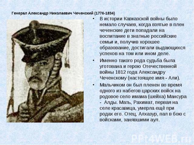 Генерал Александр Николаевич Чеченский (1776-1834) В истории Кавказской войны было немало случаев, когда взятые в плен чеченские дети попадали на воспитание в знатные российские семьи и, получив хорошее образование, достигали выдающихся успехов на т…
