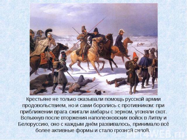 Крестьяне не только оказывали помощь русской армии продовольствием, но и сами боролись с противником: при приближении врага сжигали амбары с зерном, угоняли скот. Вспыхнув после вторжения наполеоновских войск в Литву и Белоруссию, оно с каждым днём …