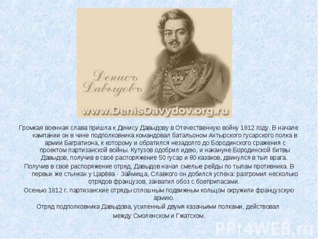Громкая военная слава пришла к Денису Давыдову в Отечественную войну 1812 году. В начале кампании он в чине подполковника командовал батальоном Ахтырского гусарского полка в армии Багратиона, к которому и обратился незадолго до Бородинского сражения…
