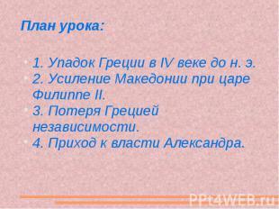 План урока: 1. Упадок Греции в IV веке до н. э. 2. Усиление Македонии при царе Ф