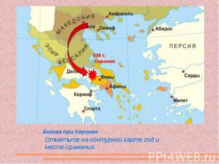 Битва при Херонее Отметьте на контурной карте год и место сражения.
