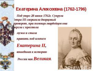 Екатерина Алексеевна (1762-1796) Под утро 28 июня 1762г. Супруга Петра III сверш