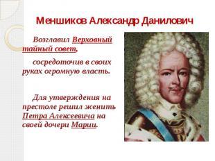 Меншиков Александр Данилович Возглавил Верховный тайный совет, сосредоточив в св