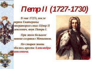 Петр II (1727-1730) В мае 1727г, после смерти Екатерины императором стал Пётр II