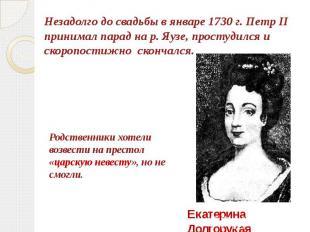 Незадолго до свадьбы в январе 1730 г. Петр II принимал парад на р. Яузе, простуд