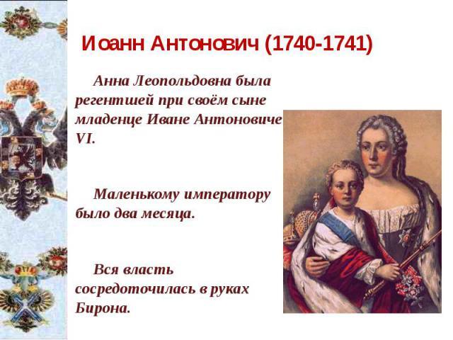 Иоанн Антонович (1740-1741) Анна Леопольдовна была регентшей при своём сыне младенце Иване Антоновиче VI. Маленькому императору было два месяца. Вся власть сосредоточилась в руках Бирона.