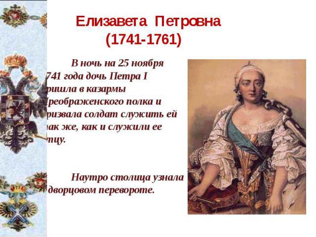 Елизавета Петровна (1741-1761) В ночь на 25 ноября 1741 года дочь Петра I пришла в казармы Преображенского полка и призвала солдат служить ей так же, как и служили ее отцу. Наутро столица узнала о дворцовом перевороте.