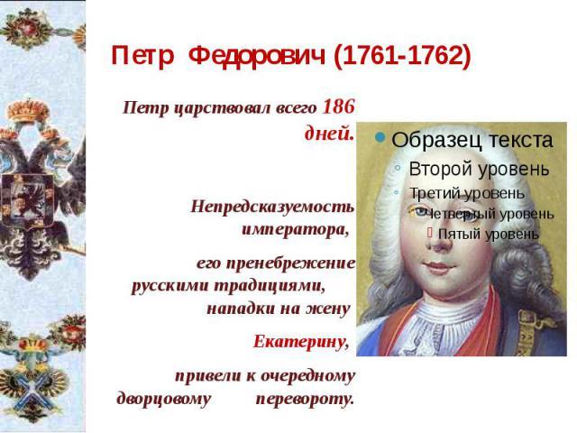 Петр Федорович (1761-1762) Петр царствовал всего 186 дней. Непредсказуемость императора, его пренебрежение русскими традициями, нападки на жену Екатерину, привели к очередному дворцовому перевороту.