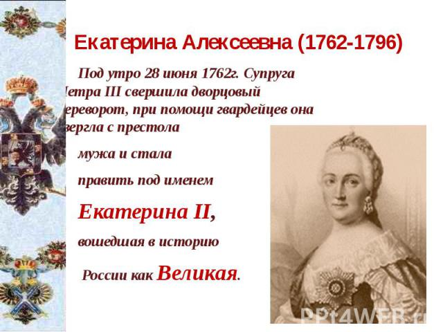 Екатерина Алексеевна (1762-1796) Под утро 28 июня 1762г. Супруга Петра III свершила дворцовый переворот, при помощи гвардейцев она свергла с престола мужа и стала править под именем Екатерина II, вошедшая в историю России как Великая.