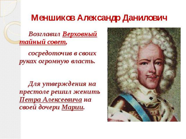 Меншиков Александр Данилович Возглавил Верховный тайный совет, сосредоточив в своих руках огромную власть. Для утверждения на престоле решил женить Петра Алексеевича на своей дочери Марии.