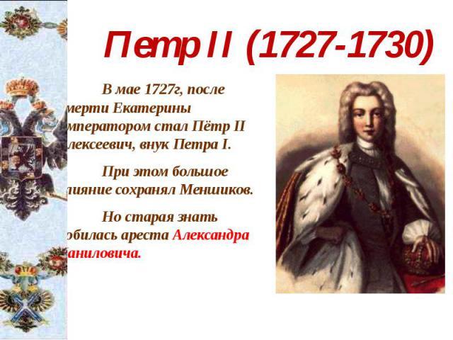 Петр II (1727-1730) В мае 1727г, после смерти Екатерины императором стал Пётр II Алексеевич, внук Петра I. При этом большое влияние сохранял Меншиков. Но старая знать добилась ареста Александра Даниловича.